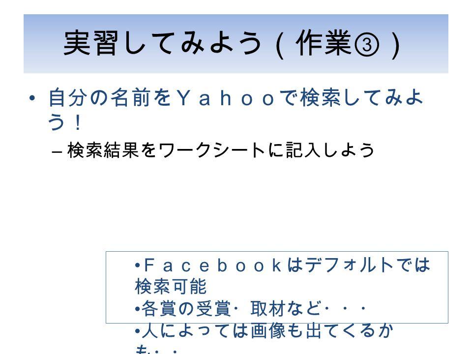 実習してみよう(作業 ③ ) 自分の名前をYahooで検索してみよ う! – 検索結果をワークシートに記入しよう Facebookはデフォルトでは 検索可能 各賞の受賞・取材など・・・ 人によっては画像も出てくるか も・・