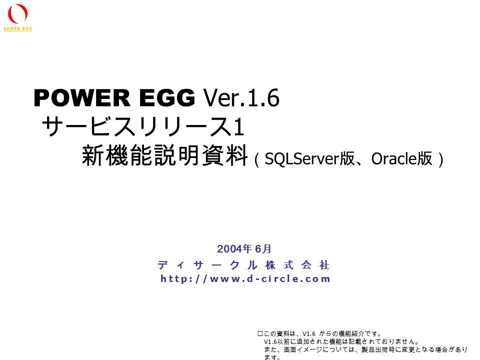 All Rights Reserved Copyright(C) D-CIRCLE Inc, 2002 POWER EGG Ver.1.6 サービスリリース 1 新機能説明資料 ( SQLServer 版、 Oracle 版) ディサークル株式会社 http://www.d-circle.com 2004 年 6 月 ※この資料は、 V1.6 からの機能紹介です。 V1.6 以前に追加された機能は記載されておりません。 また、画面イメージについては、製品出荷時に変更となる場合があり ます。
