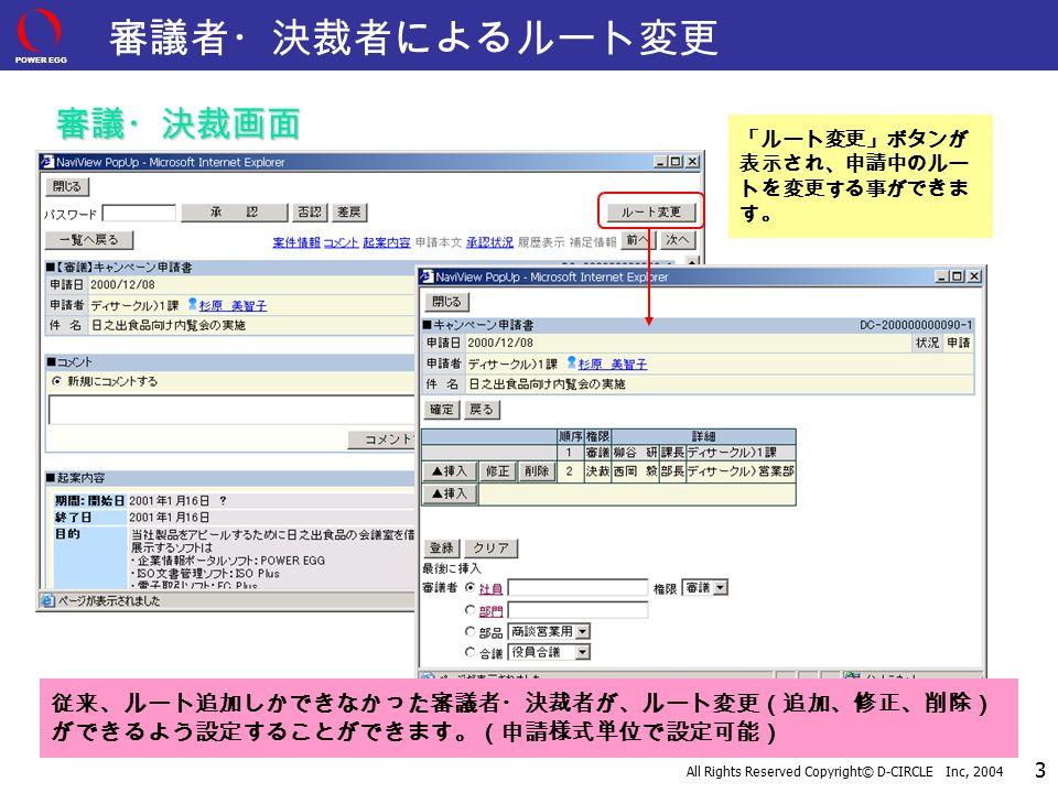 POWER EGG All Rights Reserved Copyright© D-CIRCLE Inc, 2004 3 審議者・決裁者によるルート変更 「ルート変更」ボタンが 表示され、申請中のルー トを変更する事ができま す。 従来、ルート追加しかできなかった審議者・決裁者が、ルート変更(追加、修正、削除) ができるよう設定することができます。(申請様式単位で設定可能) 審議・決裁画面