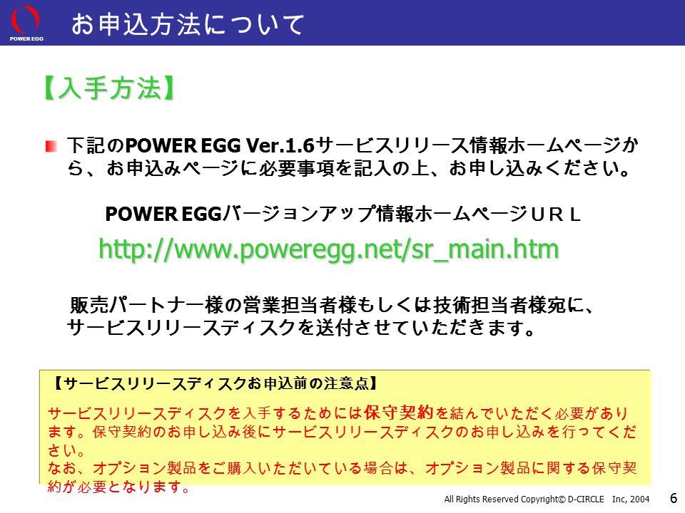 POWER EGG All Rights Reserved Copyright© D-CIRCLE Inc, 2004 6 【サービスリリースディスクお申込前の注意点】 サービスリリースディスクを入手するためには 保守契約 を結んでいただく必要があり ます。保守契約のお申し込み後にサービスリリースディスクのお申し込みを行ってくだ さい。 なお、オプション製品をご購入いただいている場合は、オプション製品に関する保守契 約が必要となります。 お申込方法について 【入手方法】 下記の POWER EGG Ver.1.6 サービスリリース情報ホームページか ら、お申込みページに必要事項を記入の上、お申し込みください。 POWER EGG バージョンアップ情報ホームページURLhttp://www.poweregg.net/sr_main.htm 販売パートナー様の営業担当者様もしくは技術担当者様宛に、 サービスリリースディスクを送付させていただきます。