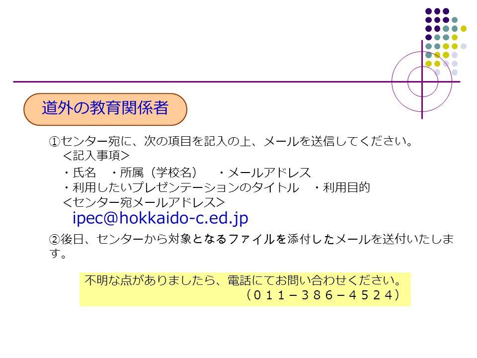 道外の教育関係者 ①センター宛に、次の項目を記入の上、メールを送信してください。 <記入事項> ・氏名 ・所属(学校名) ・メールアドレス ・利用したいプレゼンテーションのタイトル ・利用目的 <センター宛メールアドレス> ipec@hokkaido-c.ed.jp ②後日、センターから対象となるファイルを添付したメールを送付いたしま す。 不明な点がありましたら、電話にてお問い合わせください。 (011-386-4524)