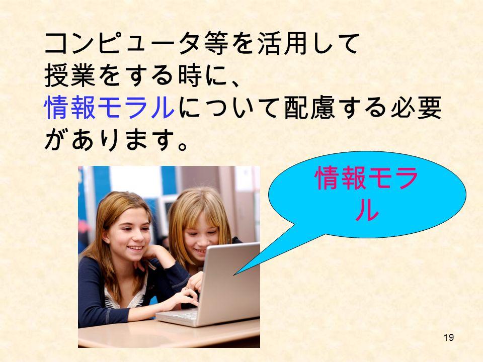 19 コンピュータ等を活用して 授業をする時に、 情報モラルについて配慮する必要 があります。 情報モラ ル