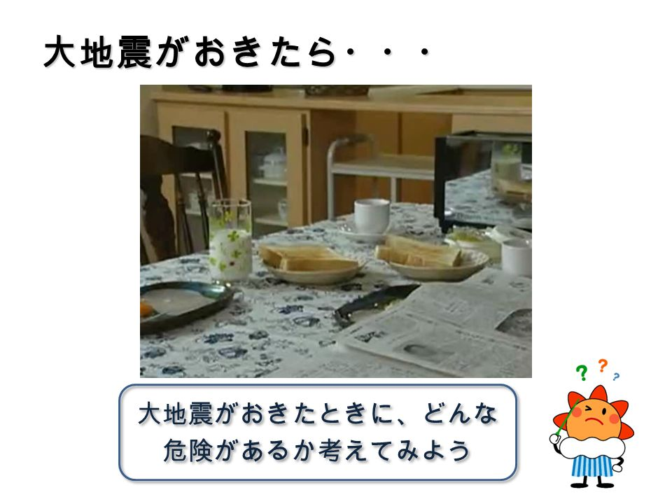 大地震がおきたら・・・ 大地震がおきたときに、どんな 危険があるか考えてみよう 大地震がおきたときに、どんな 危険があるか考えてみよう