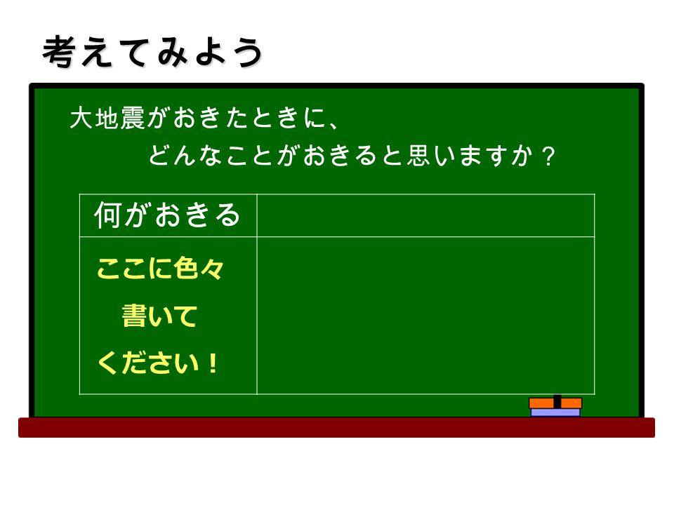 大地震がおきたときに、 どんなことがおきると思いますか? 何がおきる ここに色々 書いて ください! 考えてみよう