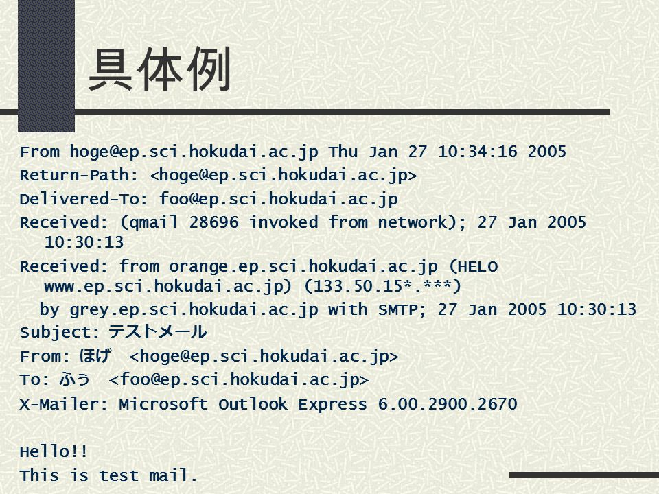 具体例 From Thu Jan 27 10:34: Return-Path: Delivered-To: Received: (qmail invoked from network); 27 Jan :30:13 Received: from orange.ep.sci.hokudai.ac.jp (HELO   ( *.***) by grey.ep.sci.hokudai.ac.jp with SMTP; 27 Jan :30:13 Subject: テストメール From: ほげ To: ふぅ X-Mailer: Microsoft Outlook Express Hello!.