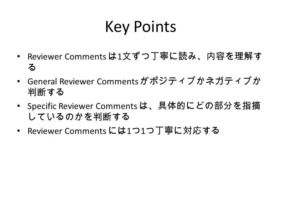 Key Points Reviewer Comments は 1 文ずつ丁寧に読み、内容を理解す る General Reviewer Comments がポジティブかネガティブか 判断する Specific Reviewer Comments は、具体的にどの部分を指摘 しているのかを判断する Reviewer Comments には 1 つ 1 つ丁寧に対応する
