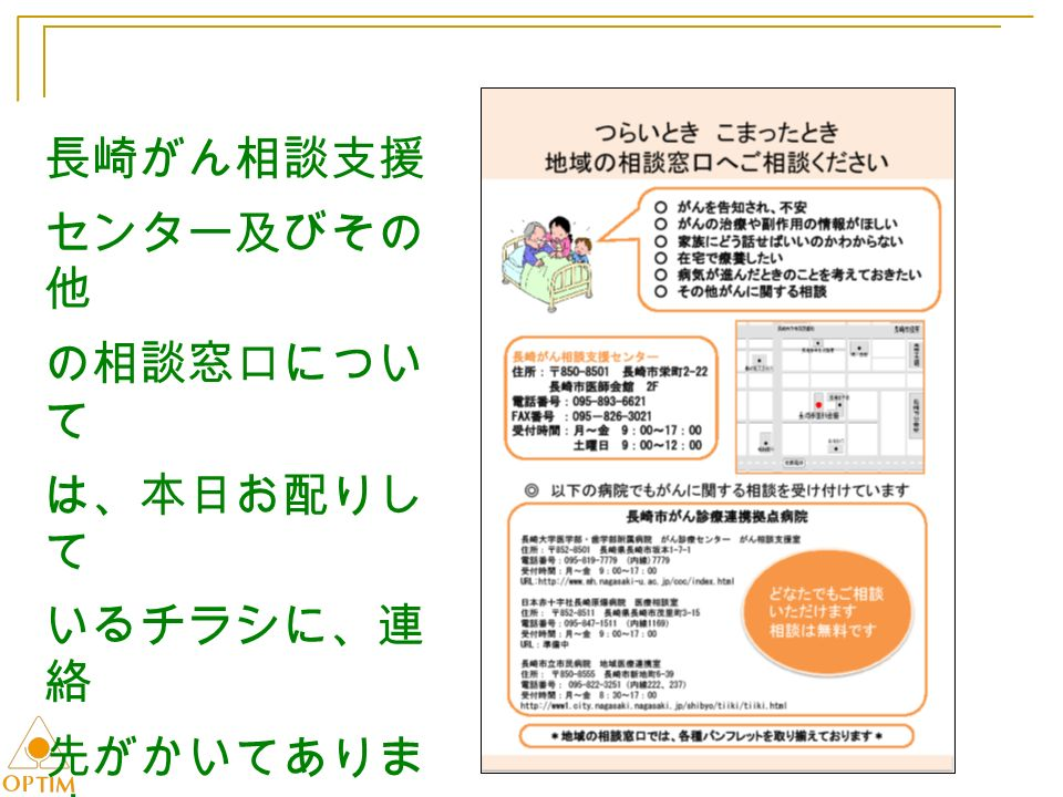 長崎がん相談支援 センター及びその 他 の相談窓口につい て は、本日お配りし て いるチラシに、連 絡 先がかいてありま す。 ご利用ください。