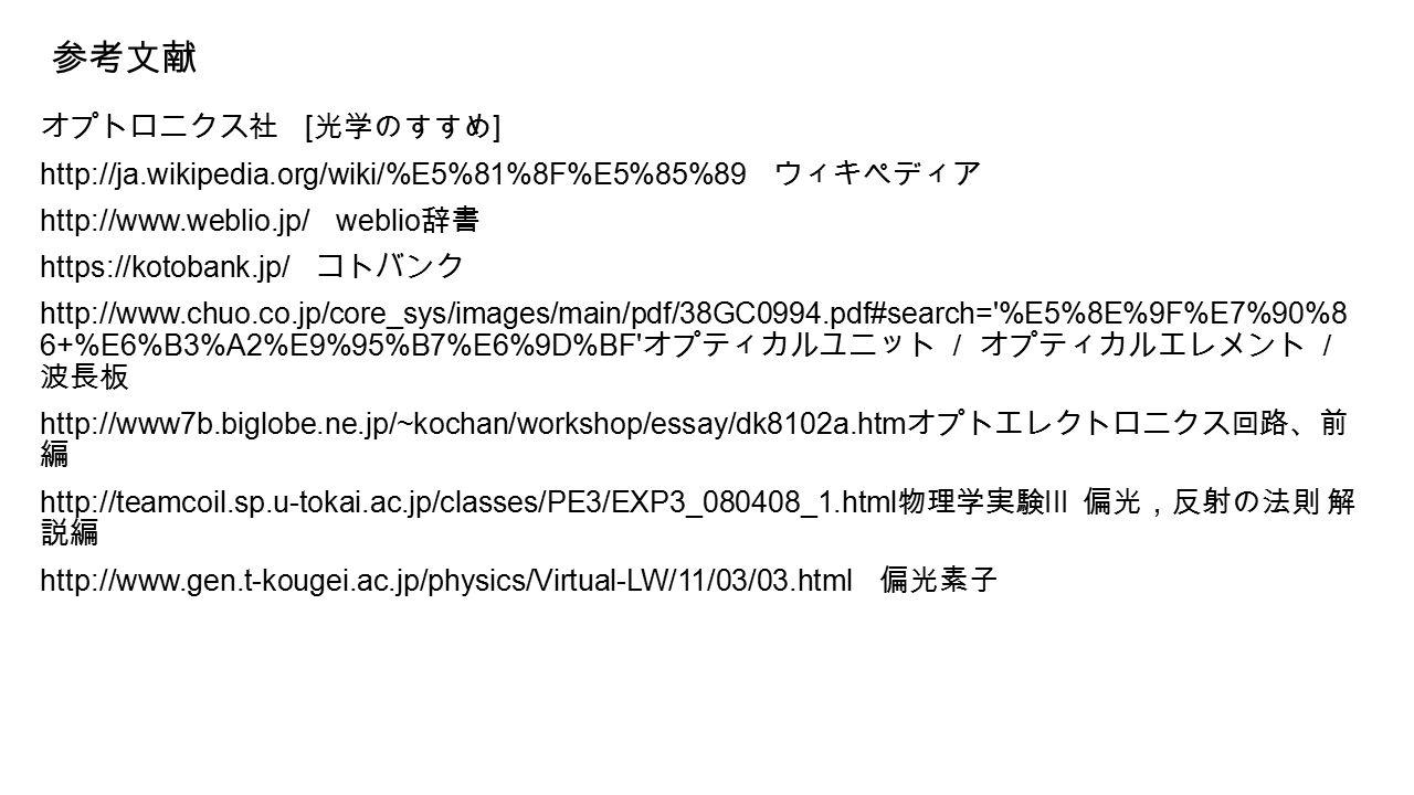 参考文献 オプトロニクス社 [ 光学のすすめ ] http://ja.wikipedia.org/wiki/%E5%81%8F%E5%85%89 ウィキペディア http://www.weblio.jp/ weblio 辞書 https://kotobank.jp/ コトバンク http://www.chuo.co.jp/core_sys/images/main/pdf/38GC0994.pdf#search= %E5%8E%9F%E7%90%8 6+%E6%B3%A2%E9%95%B7%E6%9D%BF オプティカルユニット / オプティカルエレメント / 波長板 http://www7b.biglobe.ne.jp/~kochan/workshop/essay/dk8102a.htm オプトエレクトロニクス回路、前 編 http://teamcoil.sp.u-tokai.ac.jp/classes/PE3/EXP3_080408_1.html 物理学実験 III 偏光,反射の法則 解 説編 http://www.gen.t-kougei.ac.jp/physics/Virtual-LW/11/03/03.html 偏光素子