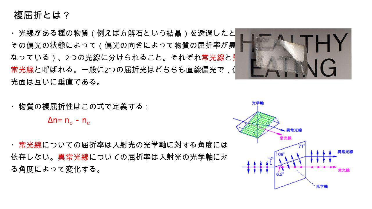 複屈折とは? ・光線がある種の物質(例えば方解石という結晶)を透過したときに、 その偏光の状態によって(偏光の向きによって物質の屈折率が異 なっている)、 2 つの光線に分けられること。それぞれ常光線と異 常光線と呼ばれる。一般に 2 つの屈折光はどちらも直線偏光で,偏 光面は互いに垂直である。 ・物質の複屈折性はこの式で定義する: Δn= n o - n e ・常光線についての屈折率は入射光の光学軸に対する角度には 依存しない。異常光線についての屈折率は入射光の光学軸に対す る角度によって変化する。