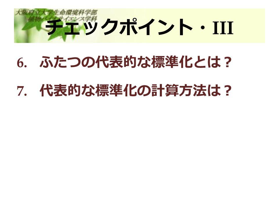 チェックポイント・ III 6. ふたつの代表的な標準化とは? 7. 代表的な標準化の計算方法は?