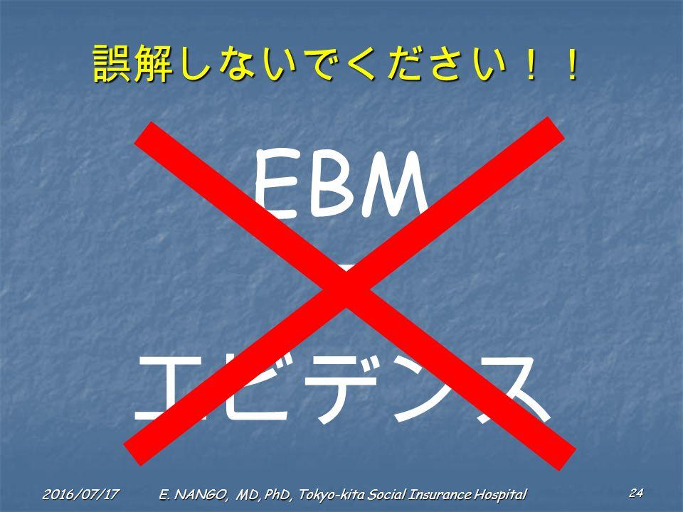 2016/07/17 24 E. NANGO, MD, PhD, Tokyo-kita Social Insurance Hospital 誤解しないでください!! EBM エビデンス
