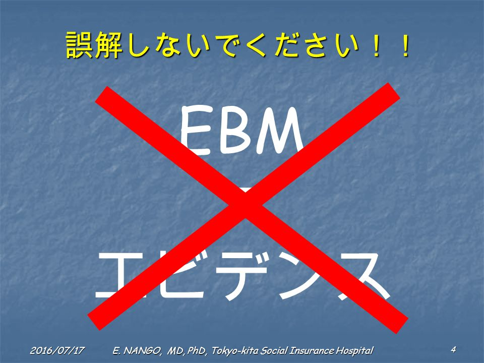 2016/07/17 4 E. NANGO, MD, PhD, Tokyo-kita Social Insurance Hospital 誤解しないでください!! EBM エビデンス