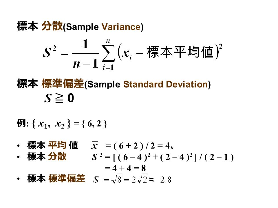 標本 分散 (Sample Variance) 標本 標準偏差 (Sample Standard Deviation) S ≧ 0 例 : { x 1, x 2 } = { 6, 2 } 標本 平均 値 = ( ) / 2 = 4 、 標本 分散 S 2 = [ ( 6 – 4 ) 2 + ( 2 – 4 ) 2 ] / ( 2 – 1 ) = = 8 標本 標準偏差
