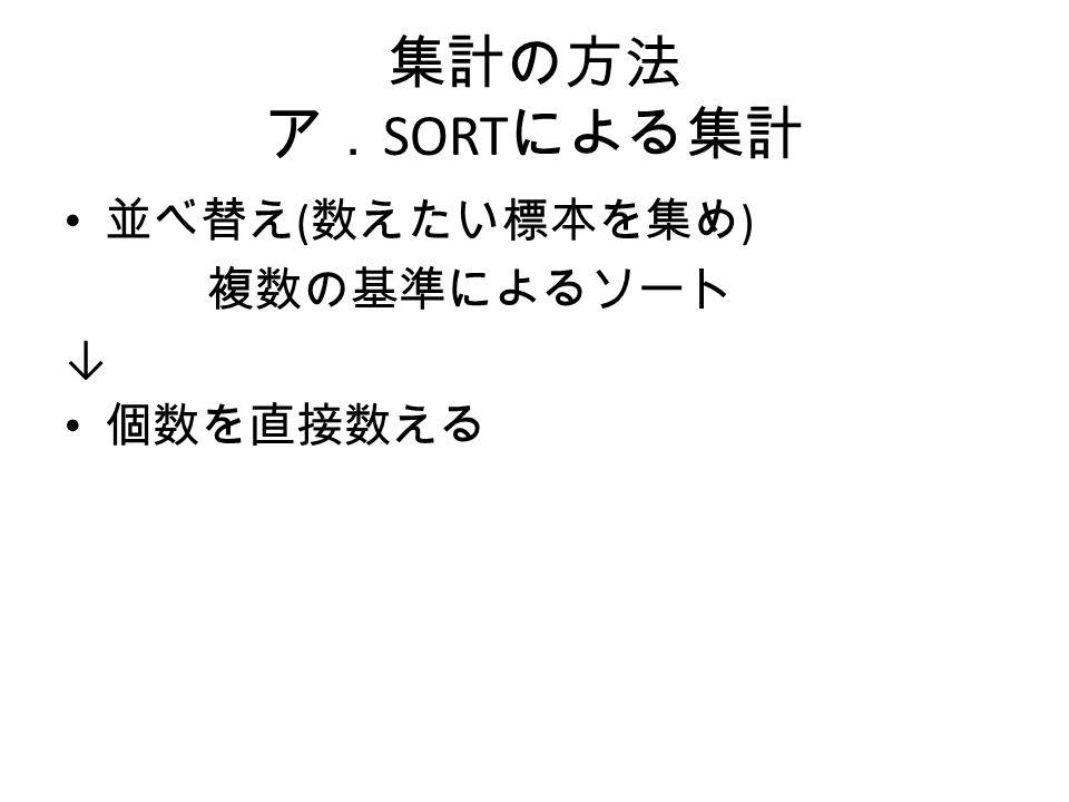 集計の方法 ア. SORT による集計 並べ替え ( 数えたい標本を集め ) 複数の基準によるソート ↓ 個数を直接数える