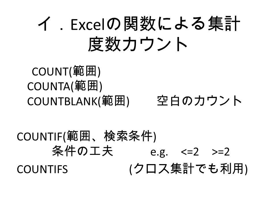イ. Excel の関数による集計 度数カウント COUNT( 範囲 ) COUNTA( 範囲 ) COUNTBLANK( 範囲 ) 空白のカウント COUNTIF( 範囲、検索条件 ) 条件の工夫 e.g.