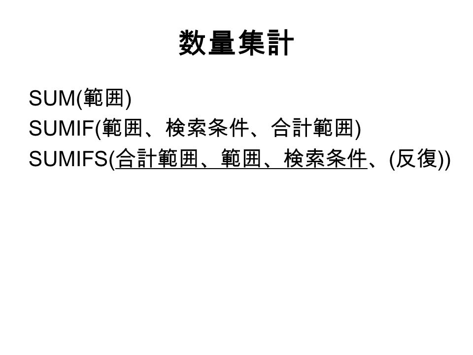 数量集計 SUM( 範囲 ) SUMIF( 範囲、検索条件、合計範囲 ) SUMIFS( 合計範囲、範囲、検索条件、 ( 反復 ))