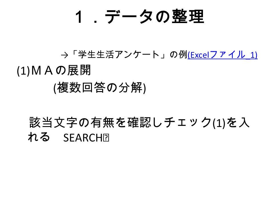 1.データの整理 → 「学生生活アンケート」の例 (Excel ファイル _1) (Excel ファイル _1) (1) MAの展開 ( 複数回答の分解 ) 該当文字の有無を確認しチェック (1) を入 れる SEARCH ※