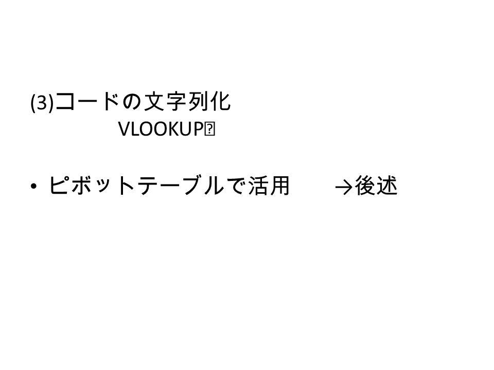 (3) コードの文字列化 VLOOKUP ※ ピボットテーブルで活用 → 後述