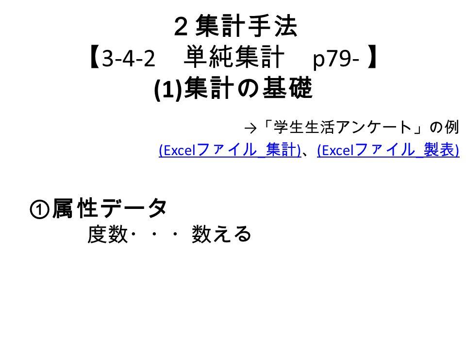 2集計手法 【 3-4-2 単純集計 p79- 】 (1) 集計の基礎 → 「学生生活アンケート」の例 (Excel ファイル _ 集計 ) (Excel ファイル _ 集計 ) 、 (Excel ファイル _ 製表 ) (Excel ファイル _ 製表 ) ① 属性データ 度数・・・数える