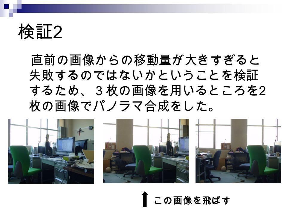 検証 2 直前の画像からの移動量が大きすぎると 失敗するのではないかということを検証 するため、3枚の画像を用いるところを 2 枚の画像でパノラマ合成をした。 この画像を飛ばす