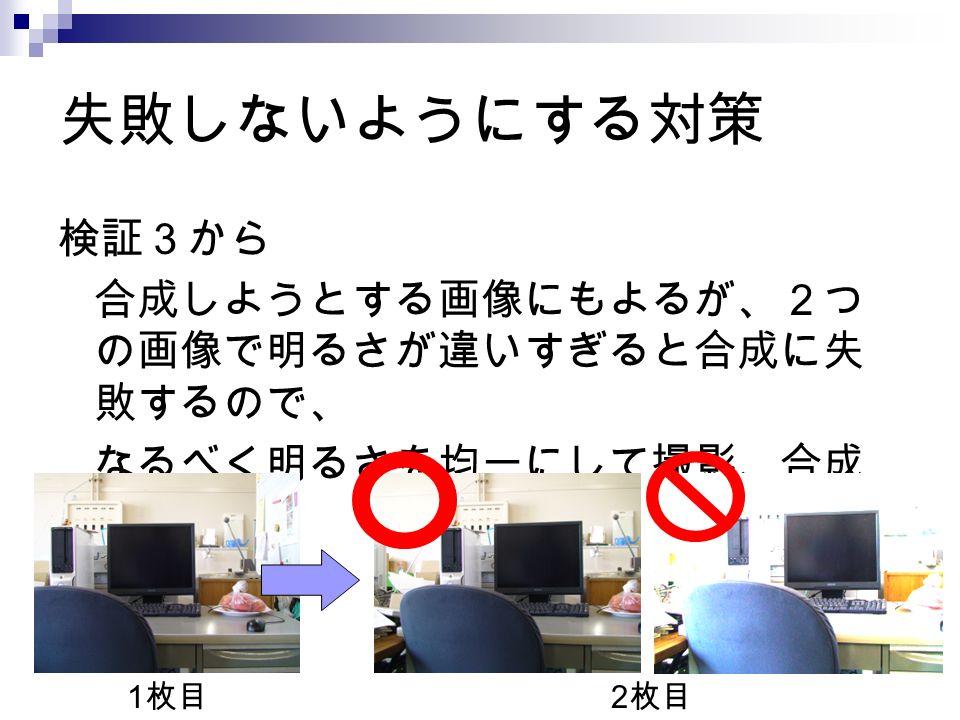 失敗しないようにする対策 検証3から 合成しようとする画像にもよるが、2つ の画像で明るさが違いすぎると合成に失 敗するので、 なるべく明るさを均一にして撮影、合成 する。 1 枚目 2 枚目