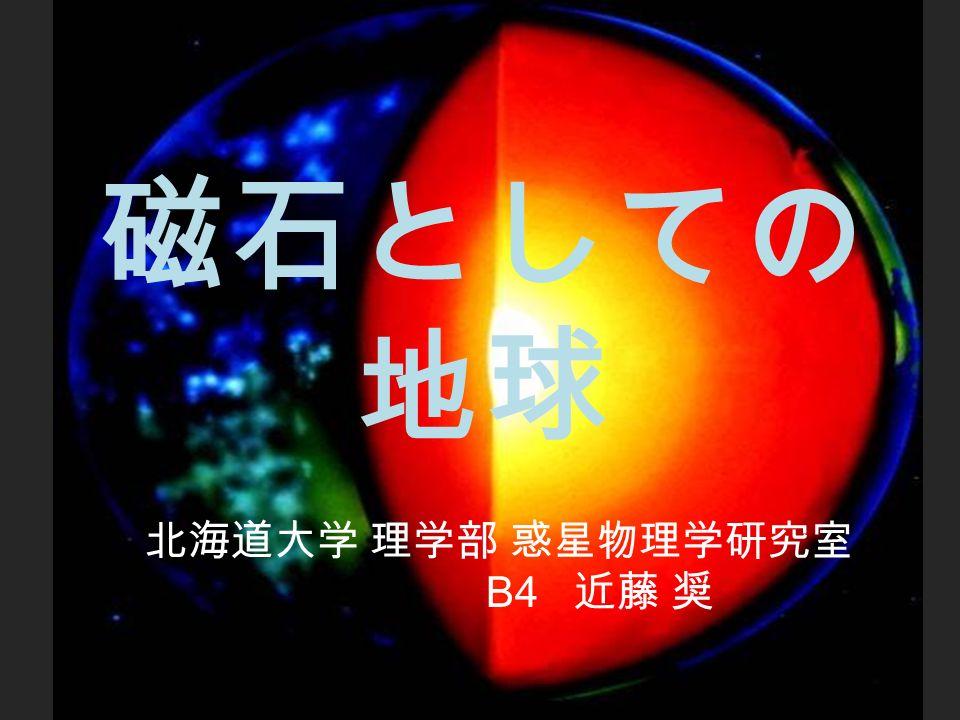 磁石としての 地球 北海道大学 理学部 惑星物理学研究室 B4 近藤 奨