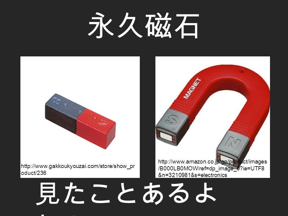 永久磁石 見たことあるよ ね? http://www.amazon.co.jp/gp/product/images /B000LB0MOW/ref=dp_image_0 ie=UTF8 &n=3210981&s=electronics http://www.gakkoukyouzai.com/store/show_pr oduct/236