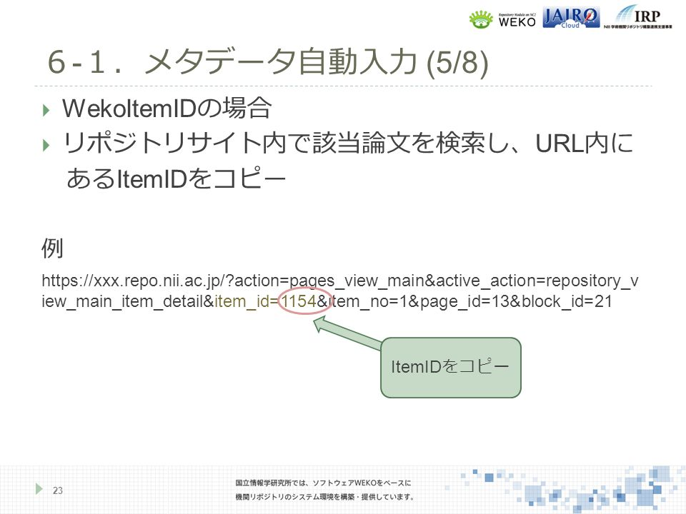  WekoItemID の場合  リポジトリサイト内で該当論文を検索し、 URL 内に ある ItemID をコピー 例 https://xxx.repo.nii.ac.jp/ action=pages_view_main&active_action=repository_v iew_main_item_detail&item_id=1154&item_no=1&page_id=13&block_id=21 6 - 1.メタデータ自動入力 (5/8) 23 ItemID をコピー