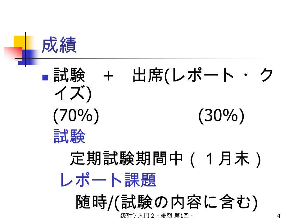 統計学入門2 - 後期 第 1 回 - 4 成績 試験 + 出席 ( レポート ・ク イズ ) (70%) (30%) 試験 定期試験期間中(1月末) レポート課題 随時 /( 試験の内容に含む )