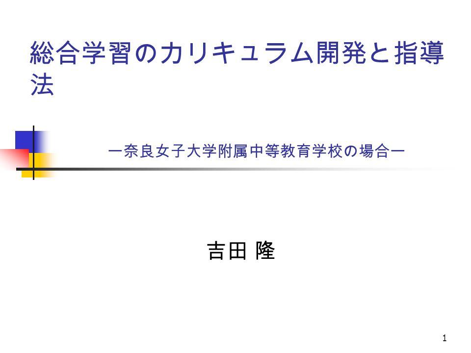 1 総合学習のカリキュラム開発と指導 法 ー奈良女子大学附属中等教育学校の場合ー 吉田 隆