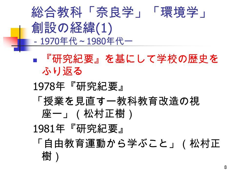 8 総合教科「奈良学」「環境学」 創設の経緯 (1) - 1970 年代~ 1980 年代ー 『研究紀要』を基にして学校の歴史を ふり返る 1978 年『研究紀要』 「授業を見直すー教科教育改造の視 座ー」(松村正樹) 1981 年『研究紀要』 「自由教育運動から学ぶこと」(松村正 樹)