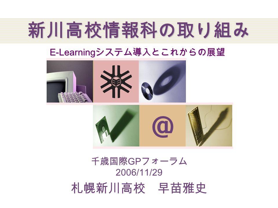Company Logo @ 新川高校情報科の取り組み E-Learning システム導入とこれからの展望 千歳国際 GP フォーラム 2006/11/29 札幌新川高校 早苗雅史