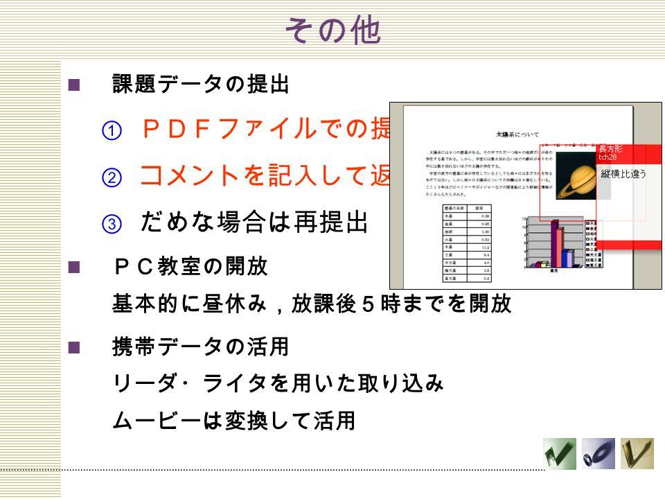 その他 課題データの提出  PDFファイルでの提出  コメントを記入して返却  だめな場合は再提出 PC教室の開放 基本的に昼休み,放課後5時までを開放 携帯データの活用 リーダ・ライタを用いた取り込み ムービーは変換して活用
