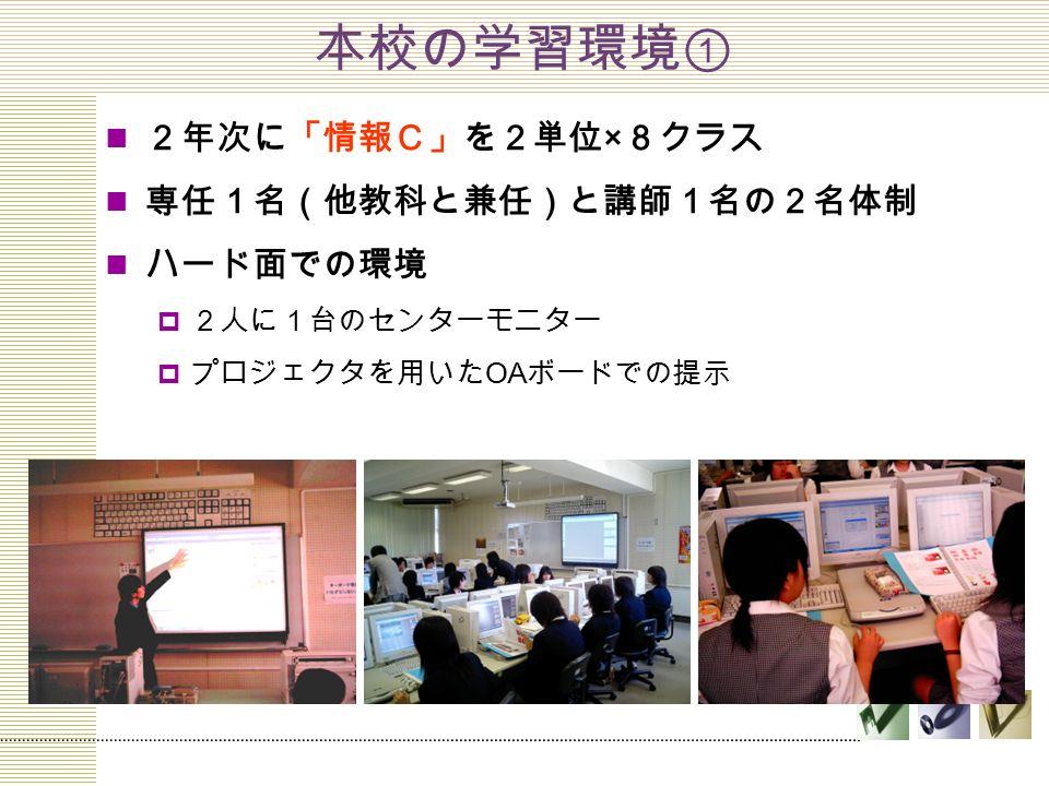 本校の学習環境① 2年次に「情報C」を2単位 × 8クラス 専任1名(他教科と兼任)と講師1名の2名体制 ハード面での環境  2人に1台のセンターモニター  プロジェクタを用いた OA ボードでの提示