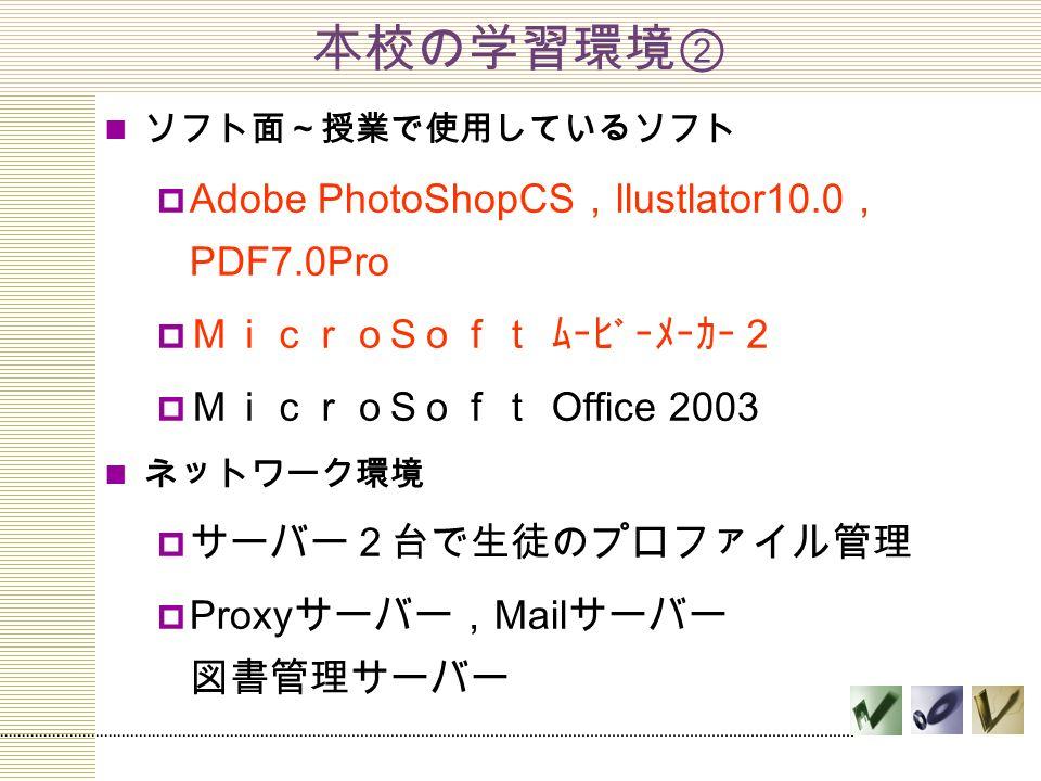 本校の学習環境② ソフト面~授業で使用しているソフト  Adobe PhotoShopCS , llustlator10.0 , PDF7.0Pro  Micro S oft ムービーメーカー2  Micro S oft Office 2003 ネットワーク環境  サーバー2台で生徒のプロファイル管理  Proxy サーバー, Mail サーバー 図書管理サーバー