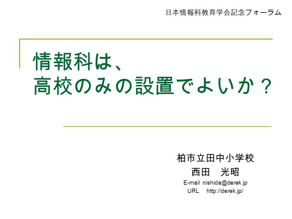 情報科は、 高校のみの設置でよいか? 柏市立田中小学校 西田 光昭 E-mail nishida@derek.jp URL http://derek.jp/ 日本情報科教育学会記念フォーラム