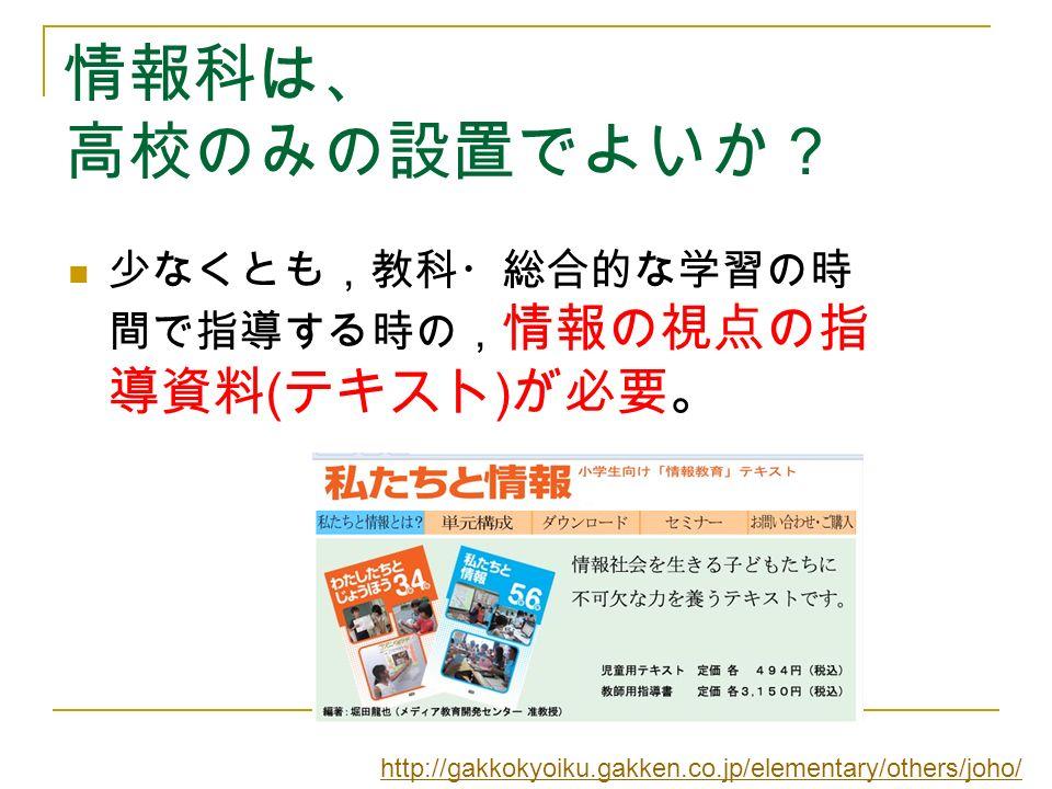 情報科は、 高校のみの設置でよいか? 少なくとも,教科・総合的な学習の時 間で指導する時の, 情報の視点の指 導資料 ( テキスト ) が必要。 http://gakkokyoiku.gakken.co.jp/elementary/others/joho/