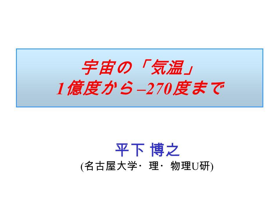 宇宙の「気温」 1 億度から –270 度まで 平下 博之 ( 名古屋大学・理・物理 U 研 )