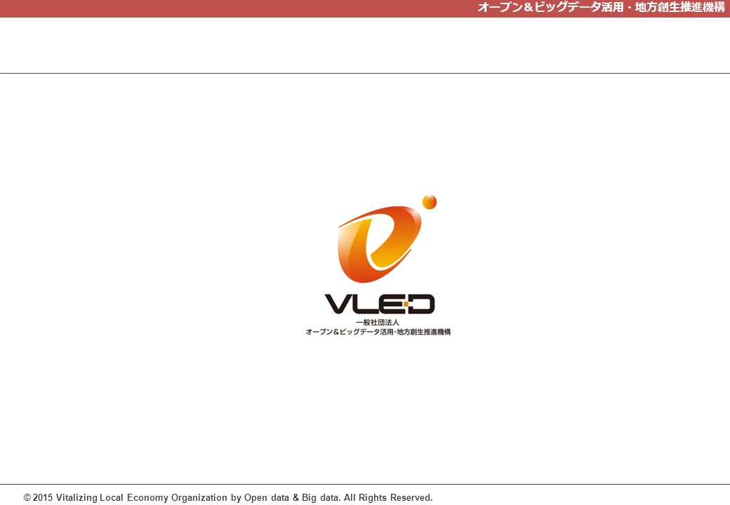 オープン&ビッグデータ活用・地方創生推進機構 © 2015 Vitalizing Local Economy Organization by Open data & Big data.