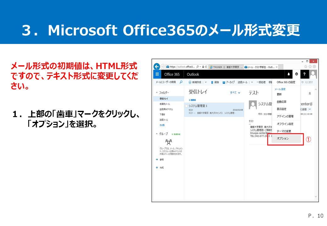 3.Microsoft Office365のメール形式変更 メール形式の初期値は、HTML形式 ですので、テキスト形式に変更してくだ さい。 1.上部の「歯車」マークをクリックし、 「オプション」を選択。 P.10