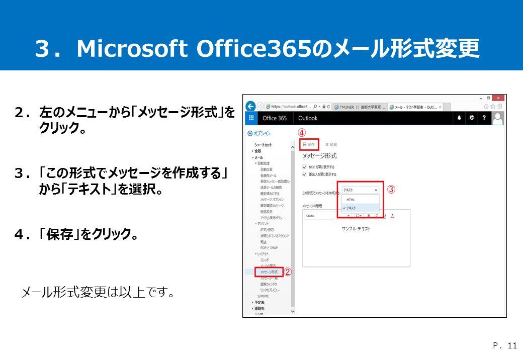 3.Microsoft Office365のメール形式変更 2.左のメニューから「メッセージ形式」を クリック。 3.「この形式でメッセージを作成する」 から「テキスト」を選択。 4.「保存」をクリック。 メール形式変更は以上です。 P.11