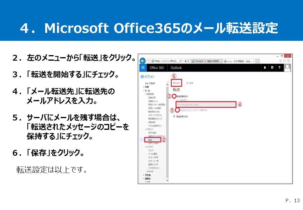 4.Microsoft Office365のメール転送設定 2.左のメニューから「転送」をクリック。 3.「転送を開始する」にチェック。 4.「メール転送先」に転送先の メールアドレスを入力。 5.サーバにメールを残す場合は、 「転送されたメッセージのコピーを 保持する」にチェック。 6.「保存」をクリック。 転送設定は以上です。 P.13