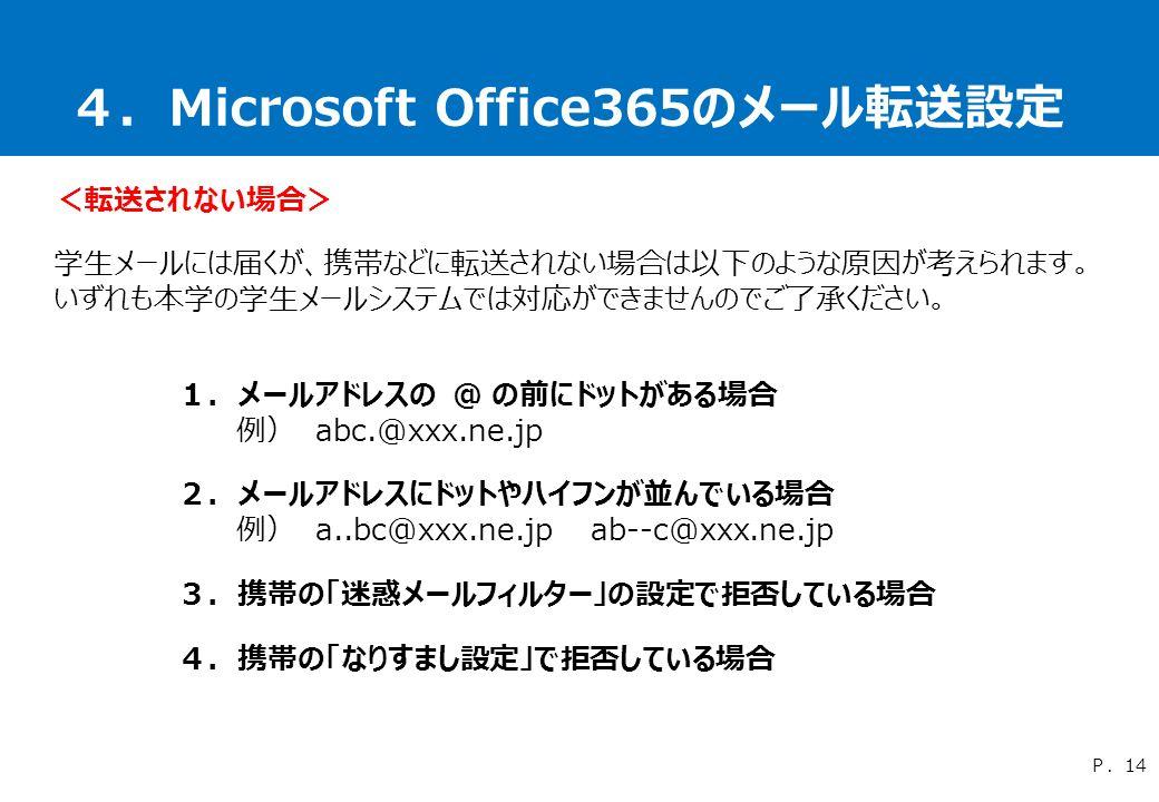 4.Microsoft Office365のメール転送設定 1.メールアドレスの @ の前にドットがある場合 例) abc.@xxx.ne.jp 2.メールアドレスにドットやハイフンが並んでいる場合 例) a..bc@xxx.ne.jp ab--c@xxx.ne.jp 3.携帯の「迷惑メールフィルター」の設定で拒否している場合 4.携帯の「なりすまし設定」で拒否している場合 P.14 <転送されない場合> 学生メールには届くが、携帯などに転送されない場合は以下のような原因が考えられます。 いずれも本学の学生メールシステムでは対応ができませんのでご了承ください。
