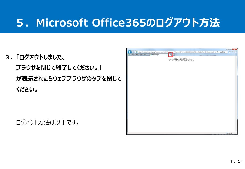 5.Microsoft Office365のログアウト方法 3.「ログアウトしました。 ブラウザを閉じて終了してください。」 が表示されたらウェブブラウザのタブを閉じて ください。 ログアウト方法は以上です。 P.17