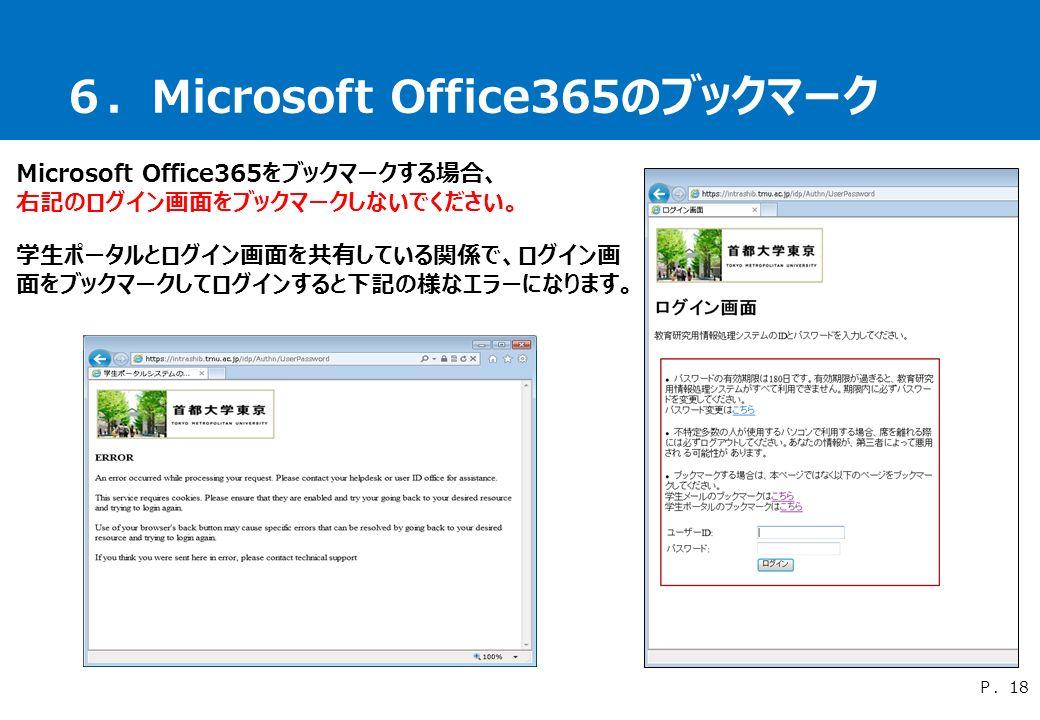 6.Microsoft Office365のブックマーク Microsoft Office365をブックマークする場合、 右記のログイン画面をブックマークしないでください。 学生ポータルとログイン画面を共有している関係で、ログイン画 面をブックマークしてログインすると下記の様なエラーになります。 P.18