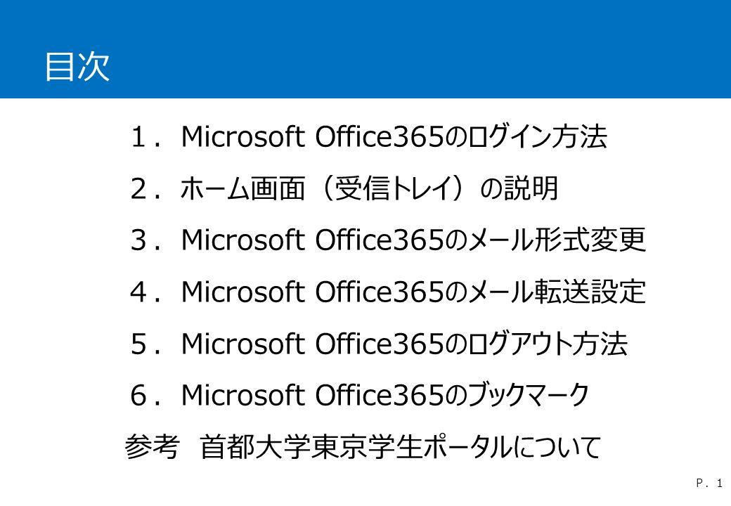 目次 1.Microsoft Office365のログイン方法 2.ホーム画面(受信トレイ)の説明 3.Microsoft Office365のメール形式変更 4.Microsoft Office365のメール転送設定 5.Microsoft Office365のログアウト方法 6.Microsoft Office365のブックマーク 参考 首都大学東京学生ポータルについて P.1