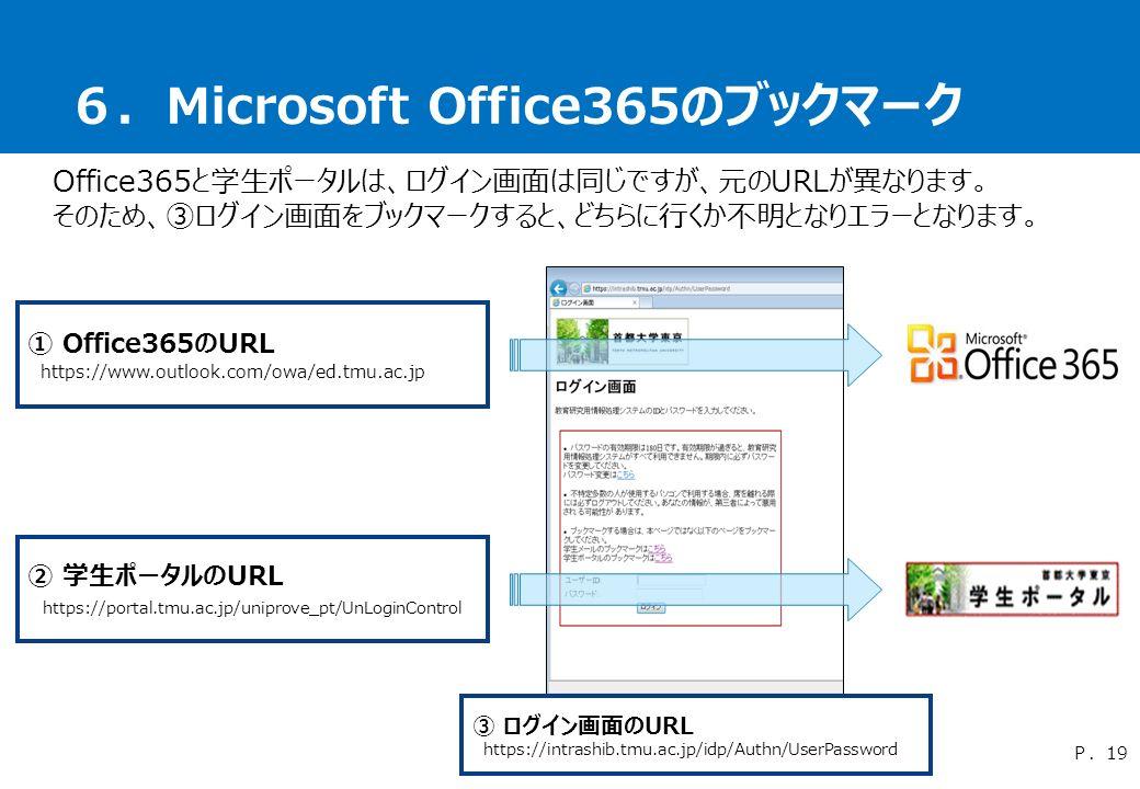 6.Microsoft Office365のブックマーク Office365と学生ポータルは、ログイン画面は同じですが、元のURLが異なります。 そのため、③ログイン画面をブックマークすると、どちらに行くか不明となりエラーとなります。 P.19 ① Office365のURL https://www.outlook.com/owa/ed.tmu.ac.jp ② 学生ポータルのURL https://portal.tmu.ac.jp/uniprove_pt/UnLoginControl ③ ログイン画面のURL https://intrashib.tmu.ac.jp/idp/Authn/UserPassword