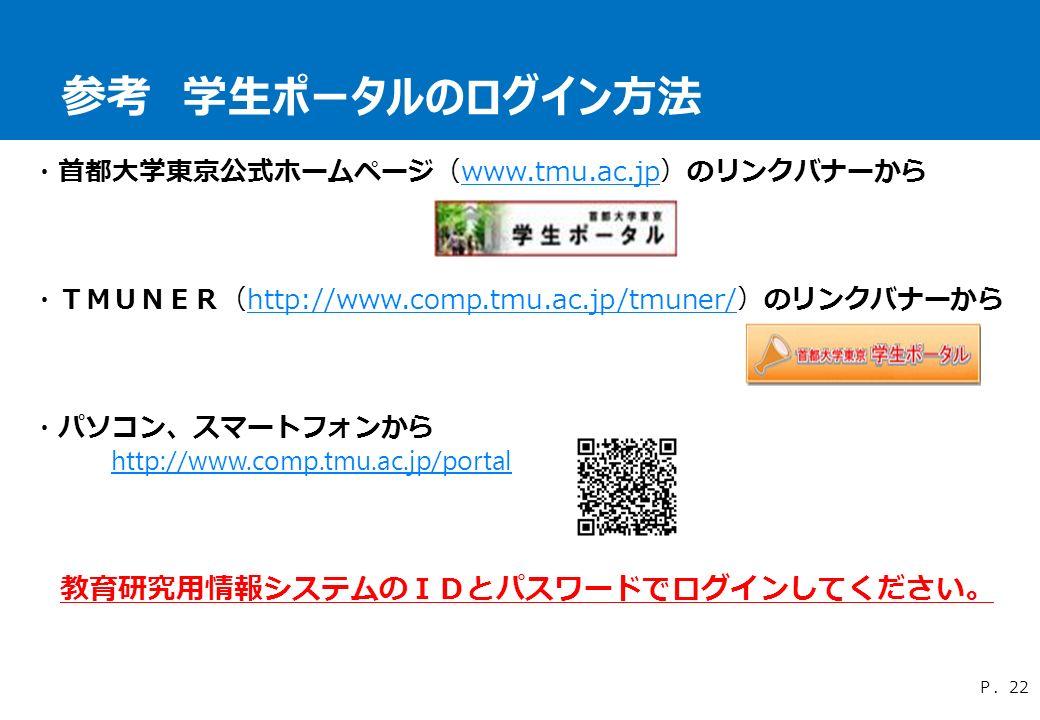 参考 学生ポータルのログイン方法 P.22 ・首都大学東京公式ホームページ(www.tmu.ac.jp)のリンクバナーからwww.tmu.ac.jp ・TMUNER(http://www.comp.tmu.ac.jp/tmuner/)のリンクバナーからhttp://www.comp.tmu.ac.jp/tmuner/ ・パソコン、スマートフォンから http://www.comp.tmu.ac.jp/portal 教育研究用情報システムのIDとパスワードでログインしてください。