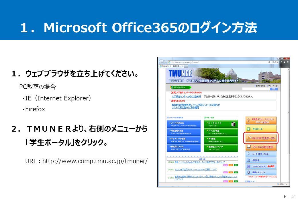 1.Microsoft Office365のログイン方法 1.ウェブブラウザを立ち上げてください。 PC教室の場合 ・IE(Internet Explorer) ・Firefox 2.TMUNERより、右側のメニューから 「学生ポータル」をクリック。 URL:http://www.comp.tmu.ac.jp/tmuner/ P.2