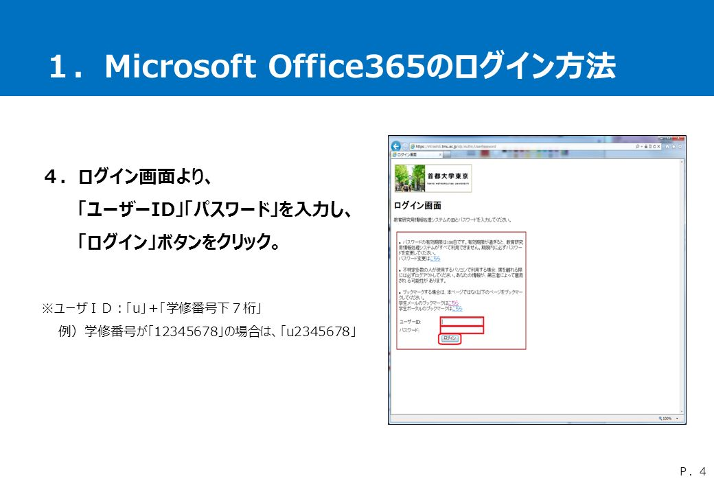 1.Microsoft Office365のログイン方法 4.ログイン画面より、 「ユーザーID」「パスワード」を入力し、 「ログイン」ボタンをクリック。 ※ユーザID:「u」+「学修番号下7桁」 例)学修番号が「12345678」の場合は、「u2345678」 P.4
